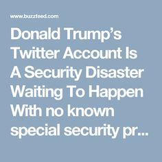 Donald Trump's Twitter Account Is A Security Disaster Waiting ToHappen With no known special security protections, @realDonaldTrump could be exploited for financial gain, to cause geopolitical instability, or worse.