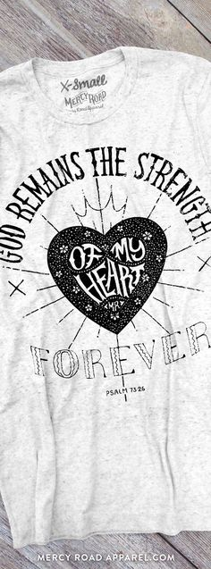"Christian T-Shirt with Psalm 73:26 ""God remains the strength of my heart forever."" This scripture shirt is handcrafted and screenprinted on a gloriously comfy deep white fleck triblend tee. Quality Christian clothing for women and men. FREE SHIPPING USA.  Shop >> MercyRoadApparel.com   This design is copyrighted ©2016MercyRoadApparel"