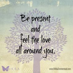 Be present and feel the love all around you. ~Rikka Zimmerman