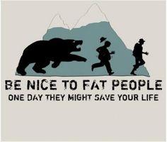 Légy kedves a kövér emberekhez. Egy szép napon megmenthetik az életedet.