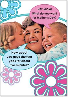Shut Yer Yaps Mother's Day Card « Blast Gifts. LOVE it!! This is true of a few friends of mine, who are probably thinking this 5 days out of 7 with their own kids. LOL.