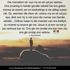 Die mensdom sê, wys my en ek sal jou vertrou. Ons ervaring in hierdie gevalle wêreld het ons geleer mense se woord, eer en bedoelings is nie aldag suiwer nie. So, wanneer die Here sê, vertrou my en ek sal jou wys, dink ons Hy is net soos die mense van hierdie wêreld... Onthou Satan is die meester van ons leeftyd, so moenie sy leuens glo nie. Jesus is al een op wie jy jou vertroue kan sit. Ons glo nie omdat ons kan sien nie, ons glo omdat ons vertrou. Counselling Training, Prayer Board, Afrikaans, Faith In God, Scriptures, Ministry, Counseling, Worship, Prayers