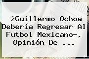 http://tecnoautos.com/wp-content/uploads/imagenes/tendencias/thumbs/guillermo-ochoa-deberia-regresar-al-futbol-mexicano-opinion-de.jpg Guillermo Ochoa. ¿Guillermo Ochoa debería regresar al futbol mexicano?, opinión de ..., Enlaces, Imágenes, Videos y Tweets - http://tecnoautos.com/actualidad/guillermo-ochoa-guillermo-ochoa-deberia-regresar-al-futbol-mexicano-opinion-de/