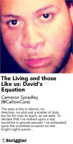 The Living and those Like us: David's Equation by Cameron Spradley (@CallowCure) https://scriggler.com/detailPost/story/46121 The stars a line in silence, no direction, no plot just a scatter of dots too far for man to reach, so we seek. To declare that I've wished upon a star would be in grouse sarcasm I've exhausted quite the countless occasion on star bright nights penet...