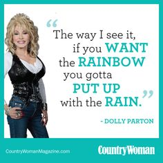 """The way I see it, if you want the rainbow, you gotta put up with the rain."" -Dolly Parton. countrywomanmagazine.com"