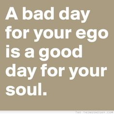 A bad day for your ego is a good day for your soul. -Jillian Michaels