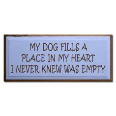 My Dog Fills A Place In My Heart I Never Knew Was Empty.