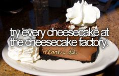 modified for me: to eat at the cheesecake factory. i've always wanted to go there. sounds super yum!
