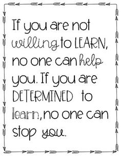"""If you are not willing to learn, no one can help you.If you are determined to learn, no one can stop you."" Black and white printable. Sized to be printed on 8.5x11 inch paper. I hope this adds some positive energy to your classroom this year. Happy Back-to-School season, everyone! **************************************************************************** Looking for"