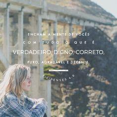 """""""Quanto ao mais, irmãos, tudo o que é verdadeiro, tudo o que é honesto, tudo o que é justo, tudo o que é puro, tudo o que é amável, tudo o que é de boa fama, se há alguma virtude, e se há algum louvor, nisso pensai."""" Filipenses 4:8 """