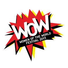 WOW - WOMEN OF THE WORLD FESTIVAL  WEDNESDAY 6 MARCH 2013 - SUNDAY 10 MARCH 2013
