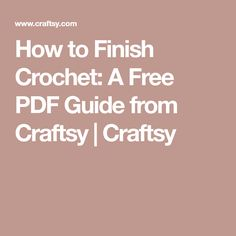How to Finish Crochet: A Free PDF Guide from Craftsy | Craftsy