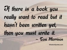 Toni Morrison Quote: If there is a book you want to read but it hasn't been written yet, then you must write it.