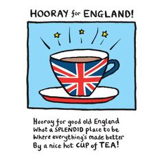Hooray for good old England, What a splendid place to be, Where everything's made better, By a nice, hot cup of TEA!