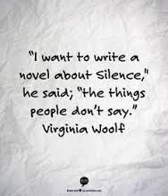 """""""I want to write a novel about silence,"""" he said; """"the things people don't say."""" -Virginia Woolf, The Voyage Out."""
