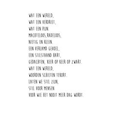 Wat een wereld. Wat een verdriet. Wat een pijn, machteloosheid, radeloosheid, Nietig en klein. Een verlamd gevoel. Een stilstaand hart. Gedachten, keer op keer op zwart. Wat een wereld. Woorden schieten tekort. Laten we stil zijn, Stil voor mensen voor wie het nooit meer dag wordt.