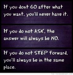 If you don't go after what you want you'll never have it if you do not ask the answer will always be no if you do not step forward you'll always be in the same place