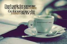 Don't Settle For Someone Who Only Buys You Coffee Go For Someone Who Makes Ones For You