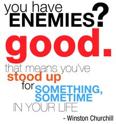 You have enemies? Good. That means you've stood up for something, sometime in your life. -Winston Churchill