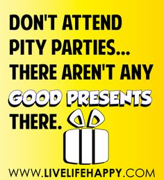 Don't attend pity parties...there aren't any new presents there.