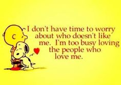 I don't have time to worry about who doesn't like me. I'm to busy loving the people who love me.