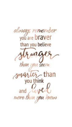 Quotes Sayings and Affirmations Always remember you are braver than you believe stronger than you seem smarter than you think and loved more than you know. Motivacional Quotes, Cute Quotes, Great Quotes, Quotes To Live By, Inspirational Quotes, Qoutes, Love You Always Quotes, Quotes We Heart It, Cute Sayings