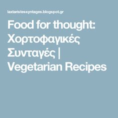 Food for thought: Χορτοφαγικές Συνταγές Food For Thought, Vegetarian Recipes, Thoughts, Blog, Blogging, Tanks, Vegetable Dip Recipes, Vegan Recipes