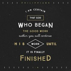 And I am sure of this, that he who began a good work in you will bring it to completion at the day of Jesus Christ. Philippians 1:6 ESV http://bible.com/59/php.1.6.ESV