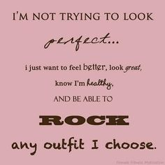 yep.. thats what i want.. is be healthy look great and rock any outfit i choose..:)