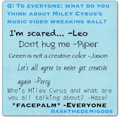 Haha. Leo, Jason, Piper and Percy's Don't Hug Me I'm Scared Reaction to Wrecking Ball. Oh, and guys, make sure Hazel never catches a glimpse of that video.