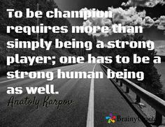 requires more than simply being a strong player-Anatoly Karpov