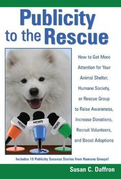 Publicity to the Rescue: How to Get More Attention for Your Animal Shelter, Humane Society or Rescue Group to Raise Awareness, Increase Donations, Recruit Volunteers, and Boost Adoptions by Susan C Daffron. $19.99. Publisher: Logical Expressions, Inc. (October 4, 2011). Author: Susan C Daffron. Publication: October 4, 2011