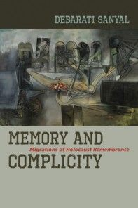 Memory and Complicity Migrations of Holocaust Remembrance Debarati Sanyal