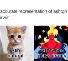 Ashton when he is and isn't playing the drums.