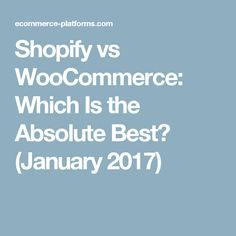 Shopify vs WooCommerce: Which Is the Absolute Best? (January 2017)