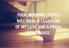 Your Morning Coffee Will Have A Teaspoon Of My Love And A Pinch Of My Hugs morning good morning morning quotes good morning quotes good morning love cute good morning quotes beautiful good morning quotes good morning love quotes Cute Good Morning Texts, Cute Good Morning Images, Good Morning Text Messages, Good Morning Handsome, Morning Love Quotes, Good Morning My Love, Good Morning Coffee, Good Morning Wishes, Morning Morning