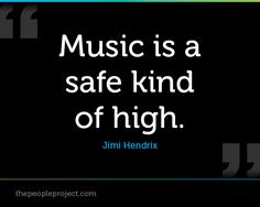 Music is a safe kind of high. - Jimi Hendrix  http://thepeopleproject.com/share-a-quote.php
