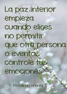 La paz interior empieza cuando eliges no permitir que otra persona o evento controle tus emociones ~ Proverbio oriental
