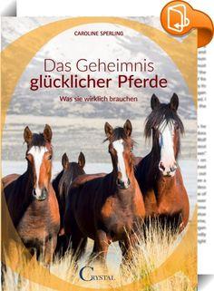 Das Geheimnis glücklicher Pferde    ::  Die Wünsche unserer Pferde Die Pferdepsychologin Caroline Sperling schreibt über ihr Herzensthema: In einer gelungenen Mischung von fachlichen Informationen, persönlichen Erlebnisberichten und praktischen Lösungsansätzen führt sie den Leser auf den Weg zu einem zufriedenen Pferd. Sie macht neugierig auf neue Wege und zeigt, dass oft nur kleine Dinge zu verändern sind, die aber eine große Wendung hin zum Positiven bewirken. Ein Schwerpunkt des Buc...