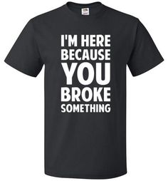 I'm Here Because You Broke Something T-Shirt - oTZI Shirts - 1