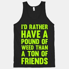 I'd+Rather+Have+a+Pound+of+Weed+Than+a+Ton+of+Friends
