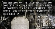 """The mission of the only-begotten Son consists in conquering sin and death. He conquers sin by his obedience unto death, and he overcomes death by his Resurrection.""  – Pope John Paul II  http://www.popequotes.org/"