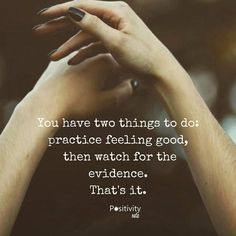 You have two things to do: practice feeling good and then watch for the evidence. That's it. #positivitynote http://ift.tt/2iXr15Y #positivity #inspiration