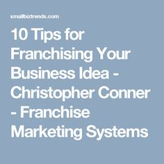 10 Tips for Franchising Your Business Idea - Christopher Conner - Franchise Marketing Systems
