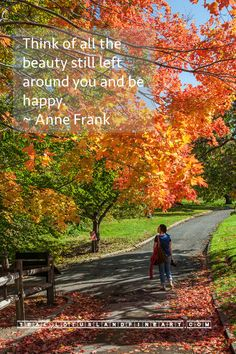 Think of all the beauty still left around you and be happy. ~ Anne Frank