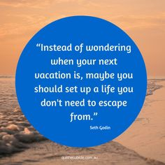Instead of wondering when your next vacation is, maybe you should set up a life you don't need to escape from www.quitthecubicle.com.au