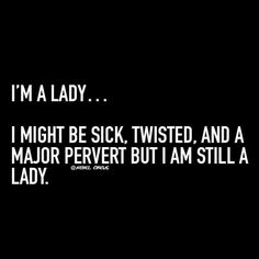 Yes, I'm a lady. I might be sick, twisted, and a major pervert but I am still a lady. Kinky Quotes, Sex Quotes, Quotes For Him, Quotes To Live By, Qoutes, Girl Quotes, Naughty Quotes, Thats The Way, Favorite Quotes