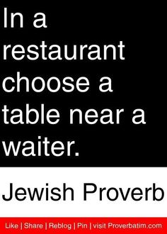 """In a restaurant choose a table near a waiter."" - Jewish Proverb  Twitter: @Kemang Icon by Alila FB: Kemang Icon by Alila"