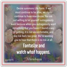 Desire summons Life Force. If we must continue to be alive, we must continue to have new desire. You are not willing to let yourself outrageously want because when you outrageously want something that you haven't found a way of getting, it is too uncomfortable, and the risk feels too great. there is no risk at all! Fantasize and watch what happens.