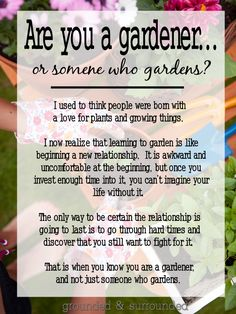 Are you a gardener, or someone who gardens? I used to think people were born with a love for plants and growing things.  I now realize that learning to garden is like beginning a new relationship. It is awkward and uncomfortable at the beginning, but once you invest enough time into it, you can't imagine your life without it. http://www.groundedandsurrounded.com/are-you-a-gardener/